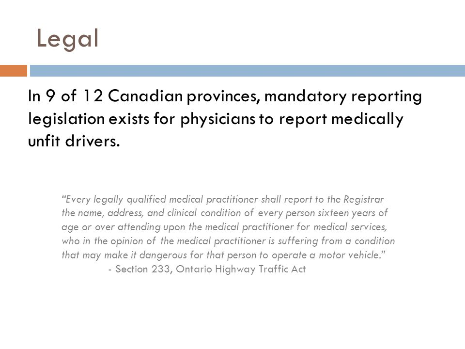 Legal In 9 of 12 Canadian provinces, mandatory reporting legislation exists for physicians to report medically unfit drivers. Every legally qualified