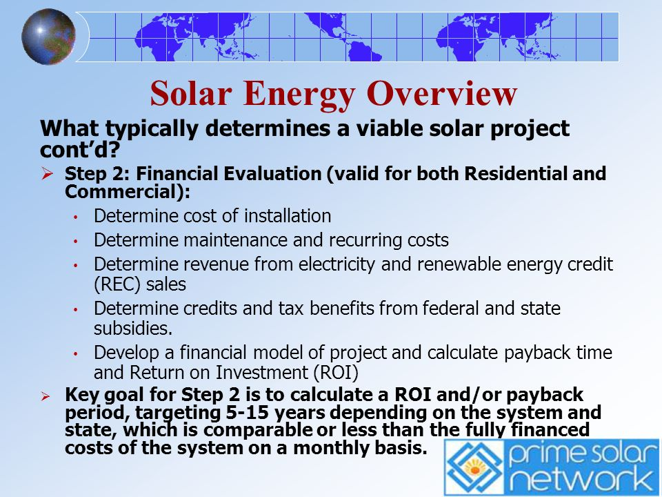 Solar Energy Overview What typically determines a viable solar project contd? Step 2: Financial Evaluation (valid for both Residential and Commercial)