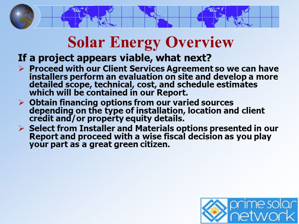 Solar Energy Overview If a project appears viable, what next? Proceed with our Client Services Agreement so we can have installers perform an evaluati