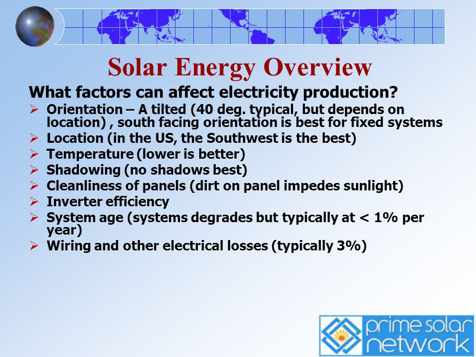 Solar Energy Overview What factors can affect electricity production? Orientation – A tilted (40 deg. typical, but depends on location), south facing