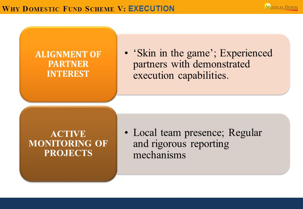 W HY D OMESTIC F UND S CHEME V: EXECUTION Skin in the game; Experienced partners with demonstrated execution capabilities. ALIGNMENT OF PARTNER INTERE