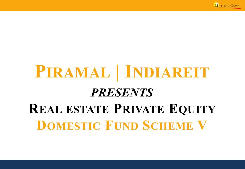 P IRAMAL | I NDIAREIT PRESENTS R EAL ESTATE P RIVATE E QUITY D OMESTIC F UND S CHEME V