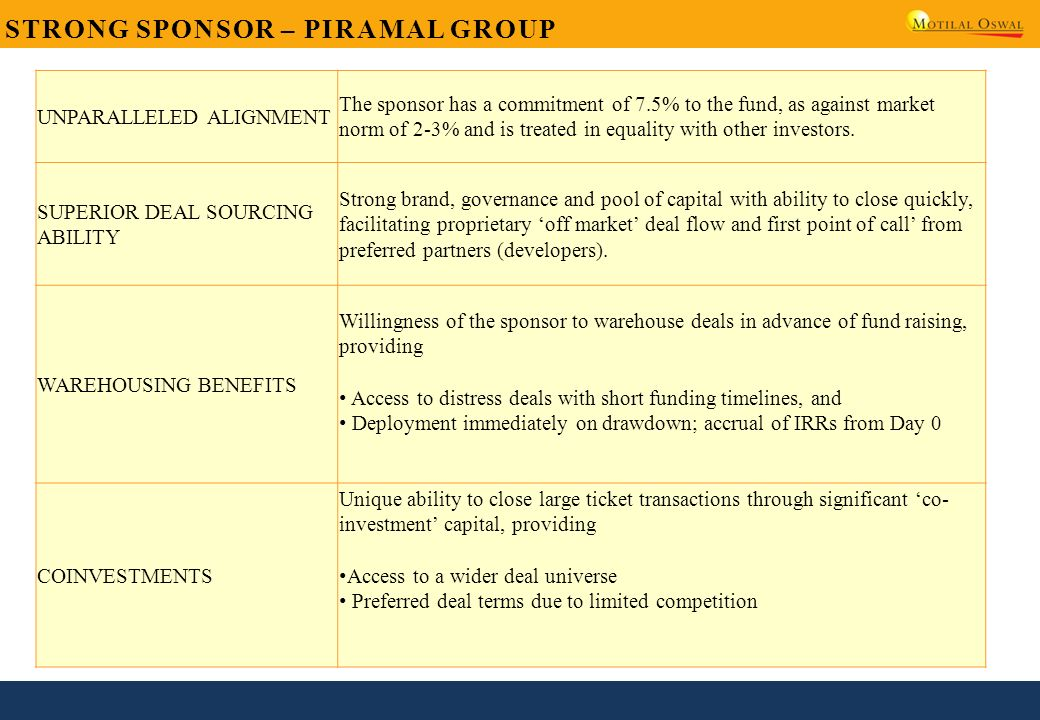 STRONG SPONSOR – PIRAMAL GROUP UNPARALLELED ALIGNMENT The sponsor has a commitment of 7.5% to the fund, as against market norm of 2-3% and is treated