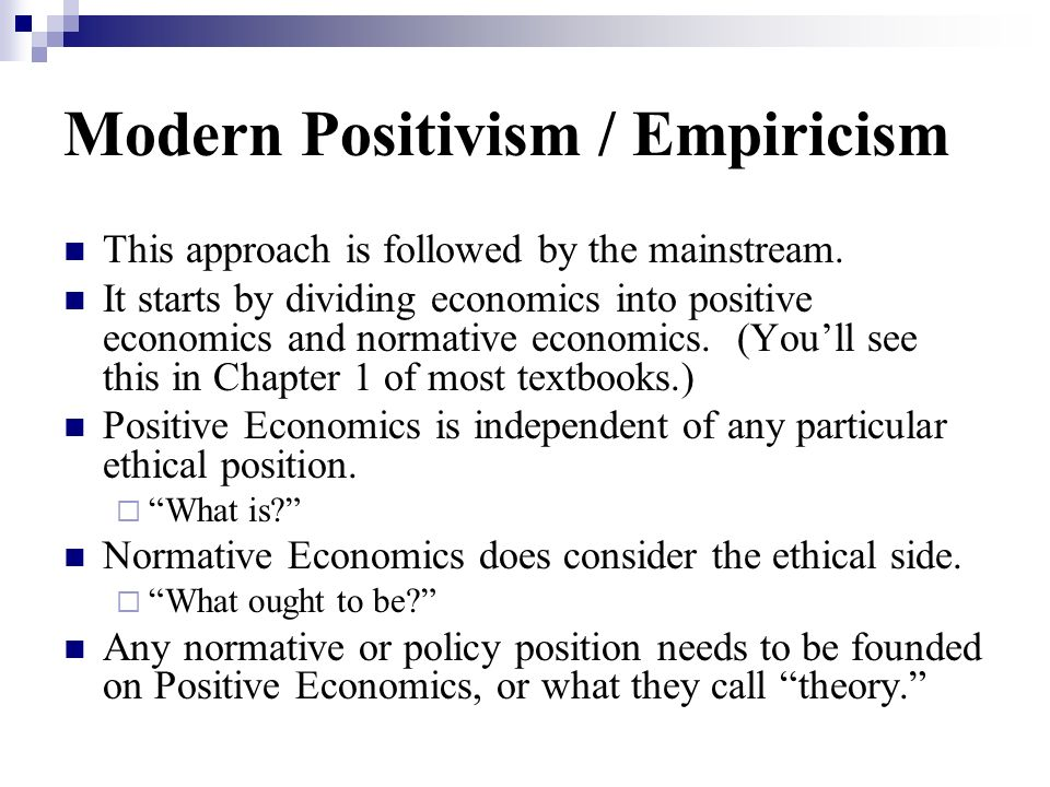 Modern Positivism / Empiricism This approach is followed by the mainstream. It starts by dividing economics into positive economics and normative econ