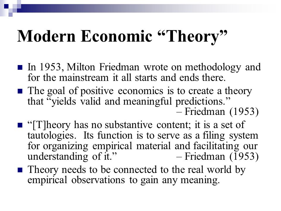 Modern Economic Theory In 1953, Milton Friedman wrote on methodology and for the mainstream it all starts and ends there. The goal of positive economi