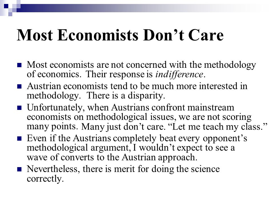 Most Economists Dont Care Most economists are not concerned with the methodology of economics. Austrian economists tend to be much more interested in