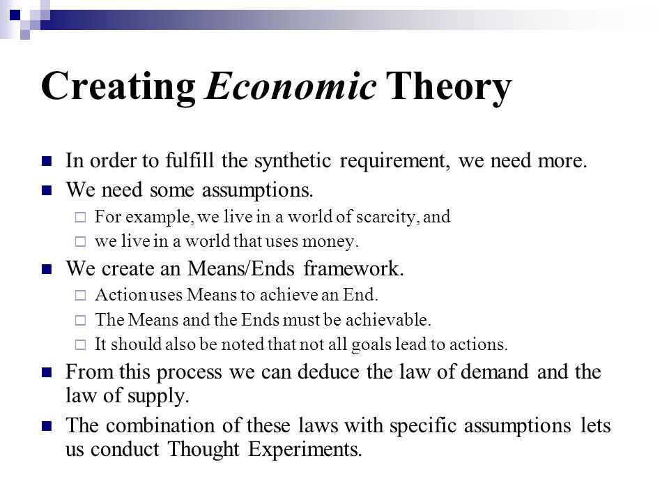 Creating Economic Theory In order to fulfill the synthetic requirement, we need more. We need some assumptions. For example, we live in a world of sca