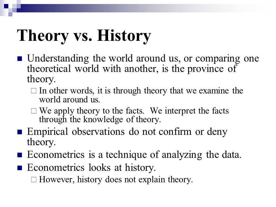 Theory vs. History Understanding the world around us, or comparing one theoretical world with another, is the province of theory. In other words, it i