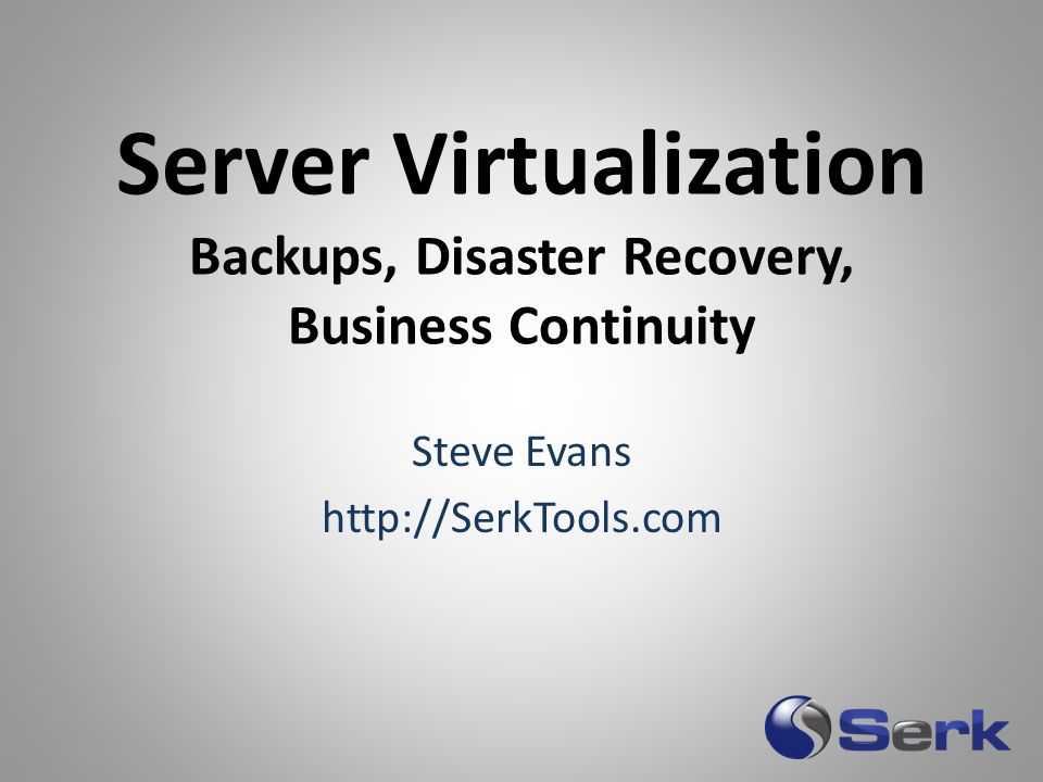 Server Virtualization Backups, Disaster Recovery, Business Continuity Steve Evans http://SerkTools.com