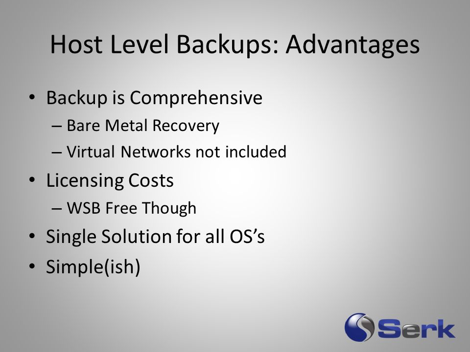 Host Level Backups: Advantages Backup is Comprehensive – Bare Metal Recovery – Virtual Networks not included Licensing Costs – WSB Free Though Single