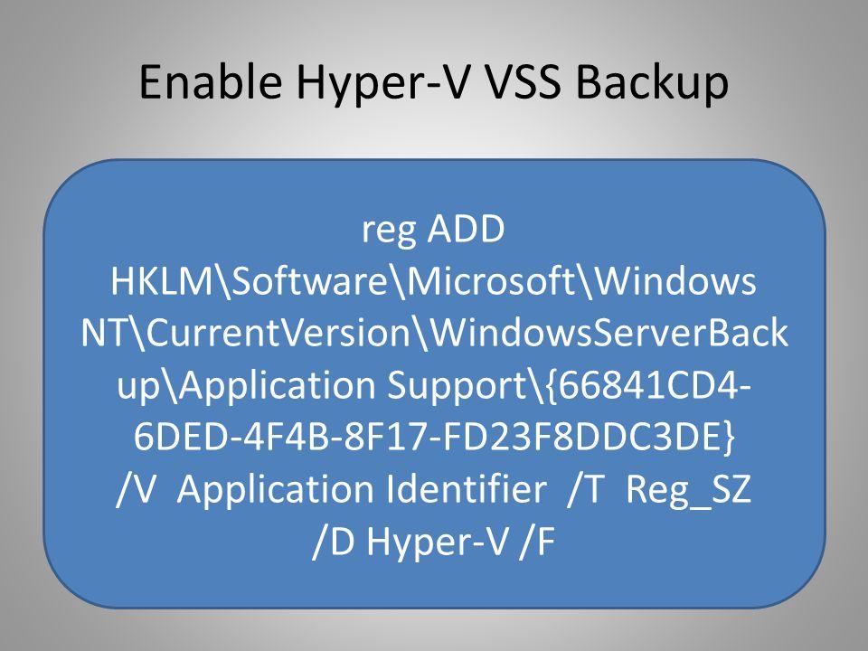 Enable Hyper-V VSS Backup reg ADD HKLM\Software\Microsoft\Windows NT\CurrentVersion\WindowsServerBack up\Application Support\{66841CD4- 6DED-4F4B-8F17