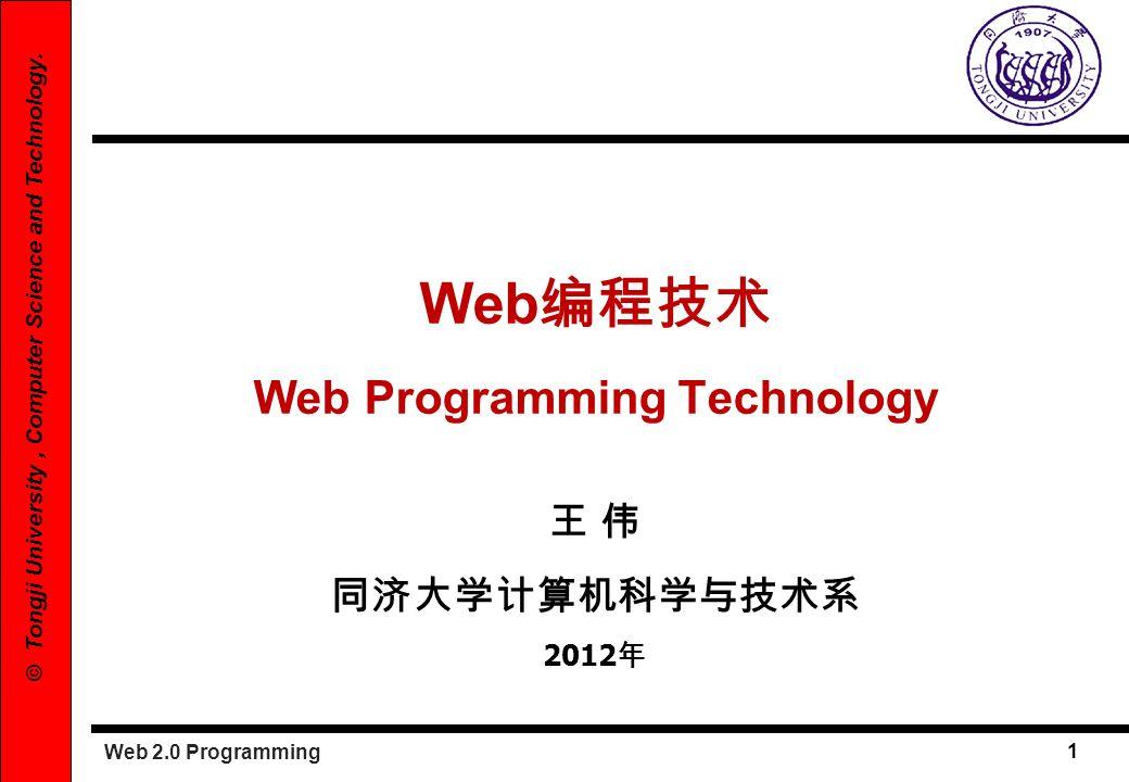 Web 2.0 Programming 1 © Tongji University, Computer Science and Technology. Web Web Programming Technology 2012