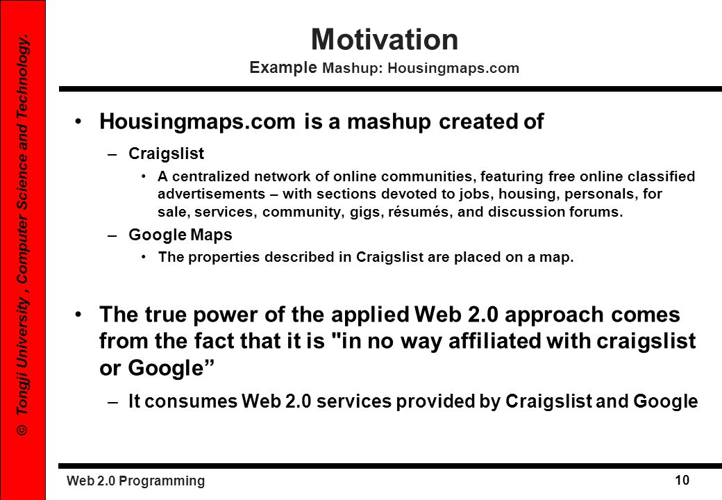 Web 2.0 Programming 10 © Tongji University, Computer Science and Technology. Housingmaps.com is a mashup created of –Craigslist A centralized network