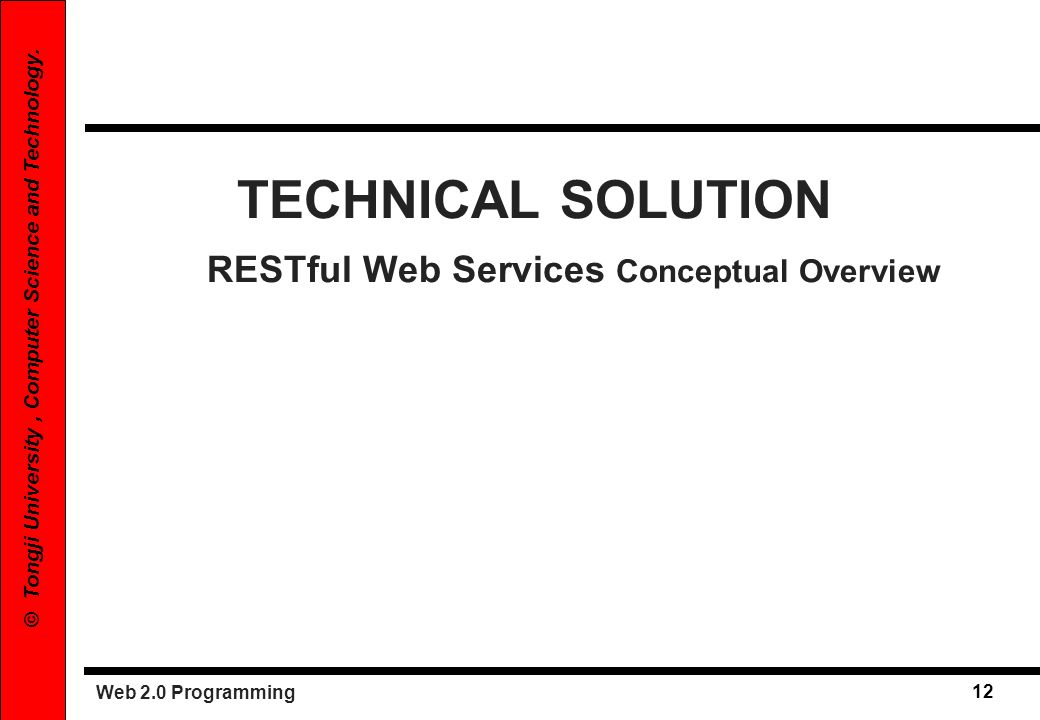Web 2.0 Programming 12 © Tongji University, Computer Science and Technology. TECHNICAL SOLUTION RESTful Web Services Conceptual Overview