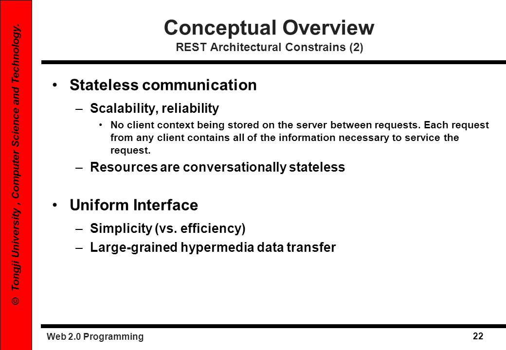 Web 2.0 Programming 22 © Tongji University, Computer Science and Technology. Conceptual Overview REST Architectural Constrains (2) Stateless communica