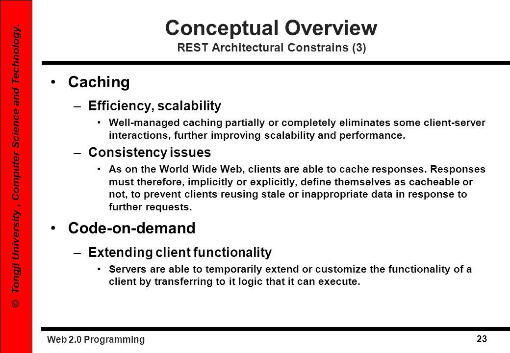 Web 2.0 Programming 23 © Tongji University, Computer Science and Technology. Conceptual Overview REST Architectural Constrains (3) Caching –Efficiency