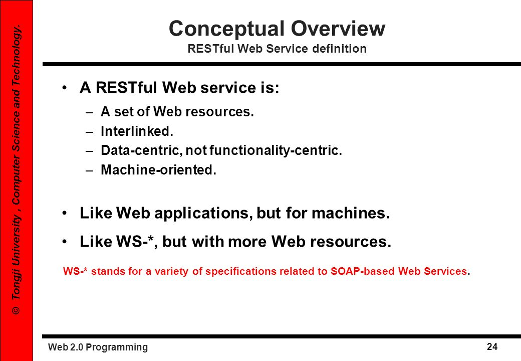 Web 2.0 Programming 24 © Tongji University, Computer Science and Technology. Conceptual Overview RESTful Web Service definition A RESTful Web service