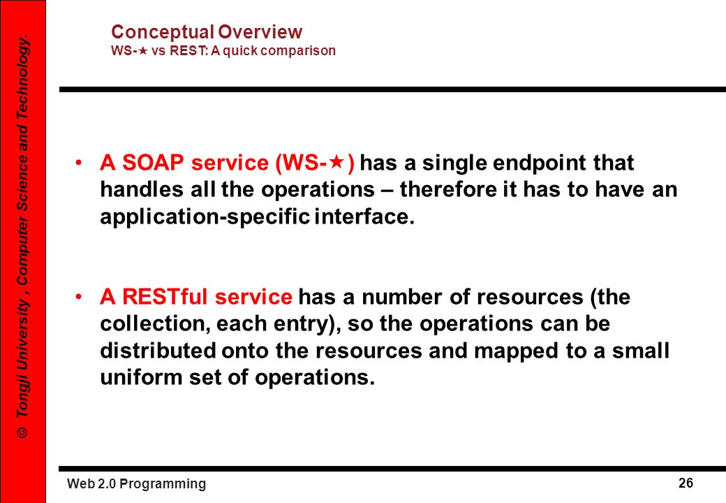 Web 2.0 Programming 26 © Tongji University, Computer Science and Technology. A SOAP service (WS- ) has a single endpoint that handles all the operatio