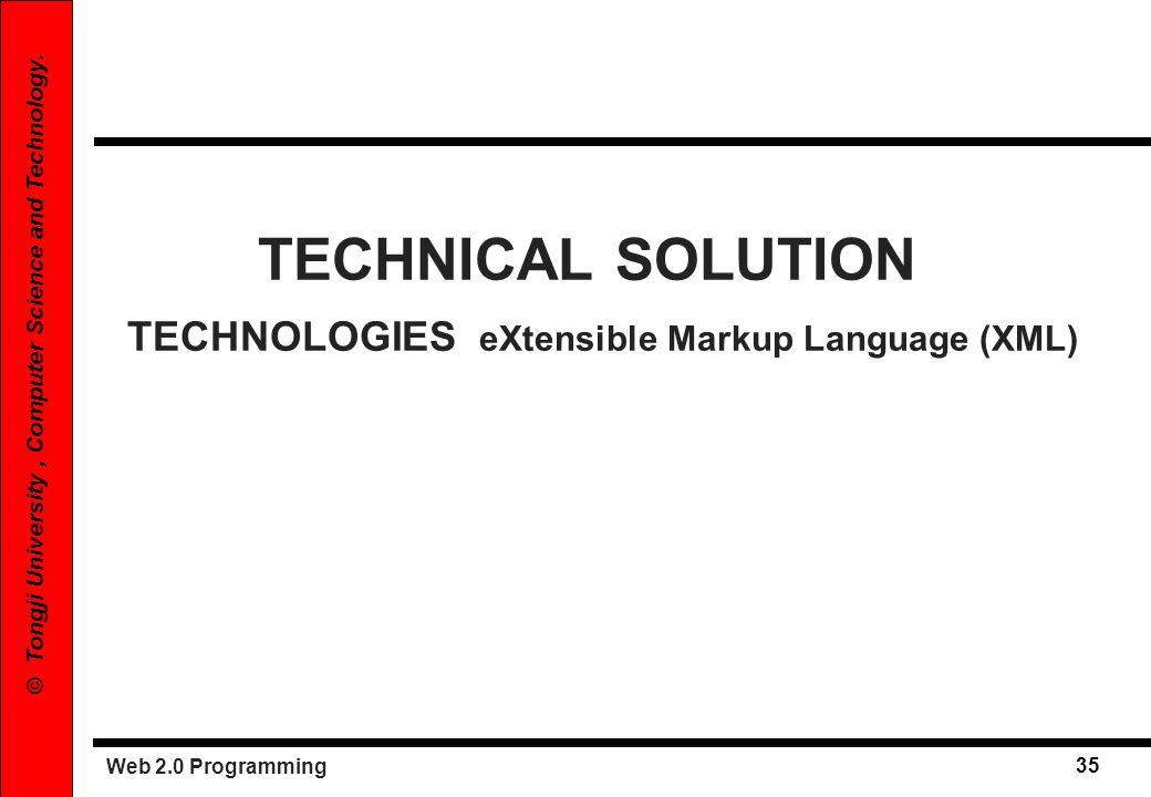 Web 2.0 Programming 35 © Tongji University, Computer Science and Technology. TECHNICAL SOLUTION TECHNOLOGIES eXtensible Markup Language (XML)