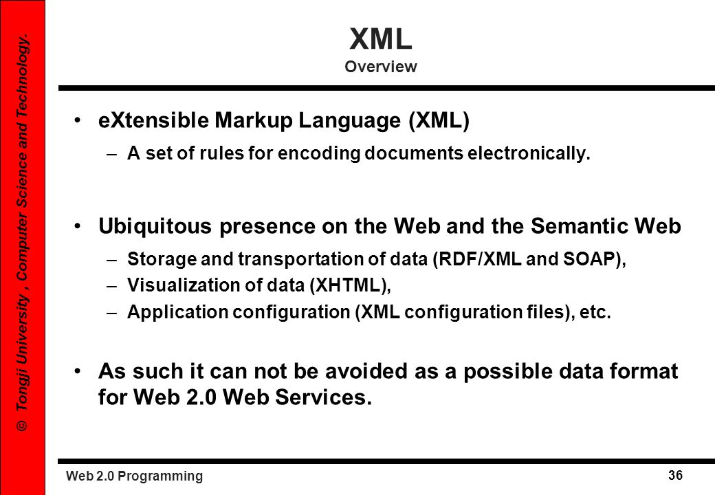 Web 2.0 Programming 36 © Tongji University, Computer Science and Technology. eXtensible Markup Language (XML) –A set of rules for encoding documents e