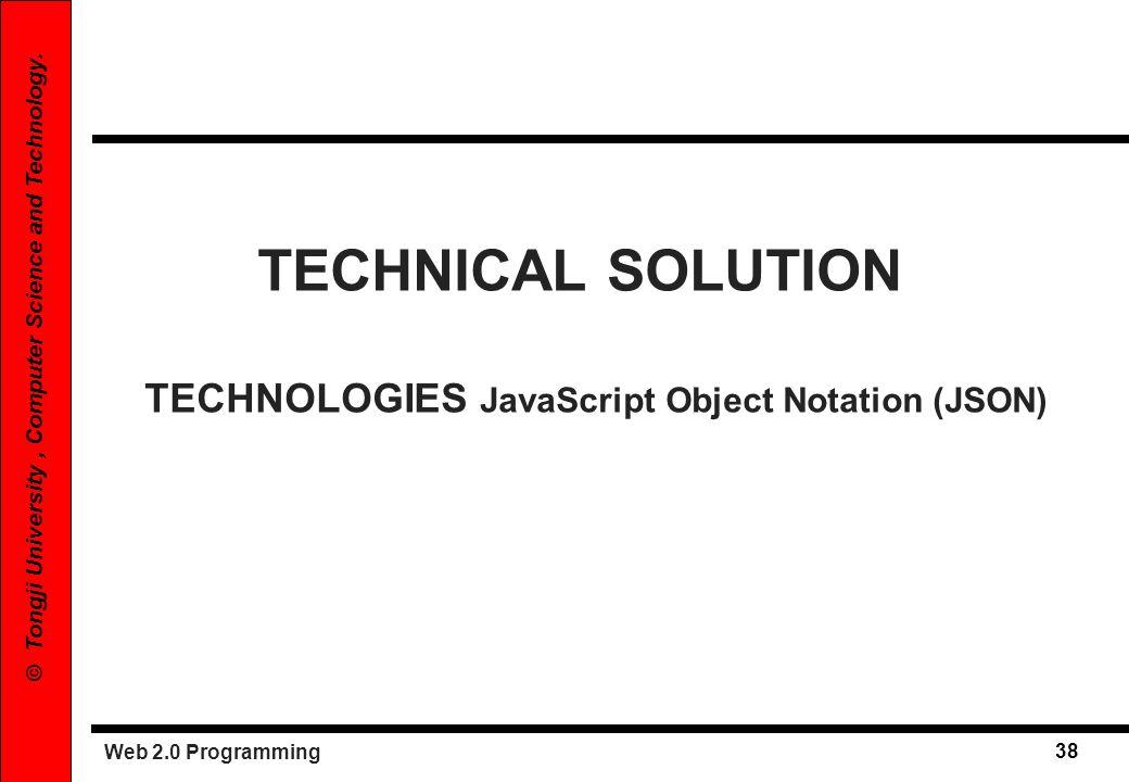 Web 2.0 Programming 38 © Tongji University, Computer Science and Technology. TECHNICAL SOLUTION TECHNOLOGIES JavaScript Object Notation (JSON)