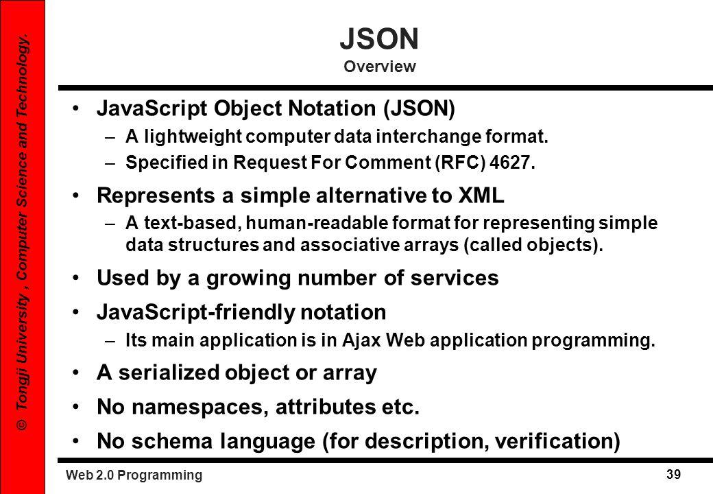 Web 2.0 Programming 39 © Tongji University, Computer Science and Technology. JSON Overview JavaScript Object Notation (JSON) –A lightweight computer d