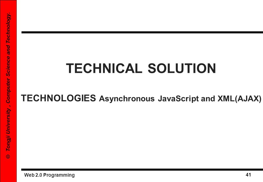 Web 2.0 Programming 41 © Tongji University, Computer Science and Technology. TECHNICAL SOLUTION TECHNOLOGIES Asynchronous JavaScript and XML(AJAX)