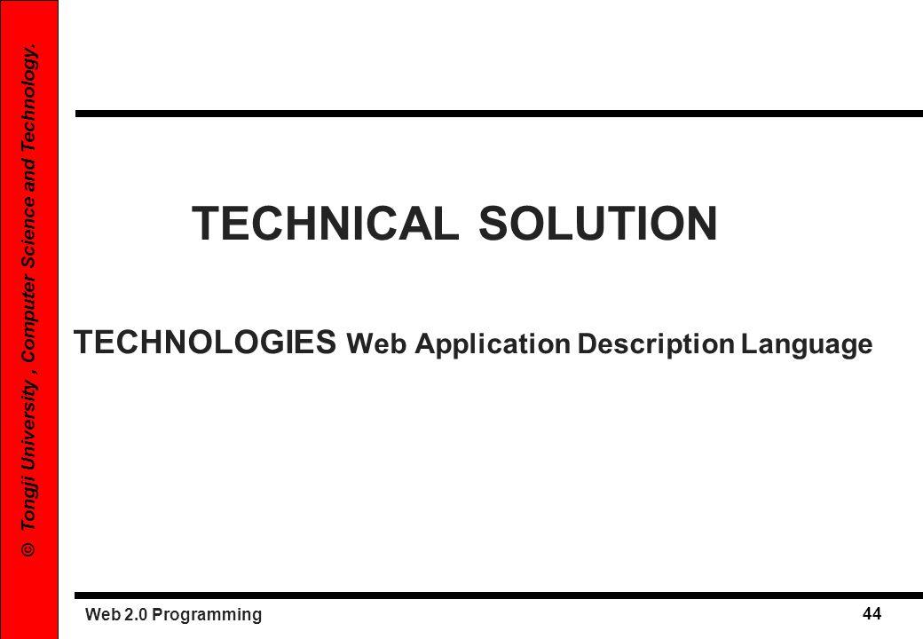 Web 2.0 Programming 44 © Tongji University, Computer Science and Technology. TECHNICAL SOLUTION TECHNOLOGIES Web Application Description Language