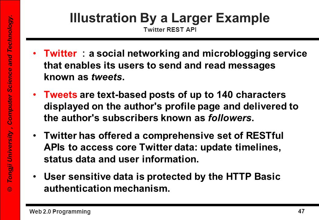Web 2.0 Programming 47 © Tongji University, Computer Science and Technology. Illustration By a Larger Example Twitter REST API Twitter a social networ
