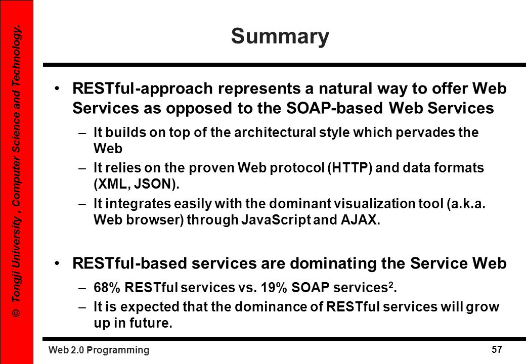 Web 2.0 Programming 57 © Tongji University, Computer Science and Technology. Summary RESTful-approach represents a natural way to offer Web Services a
