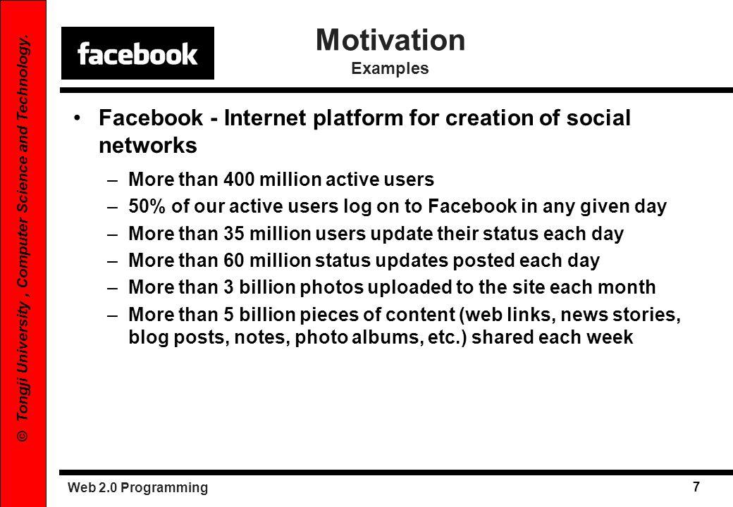 Web 2.0 Programming 7 © Tongji University, Computer Science and Technology. Motivation Examples Facebook - Internet platform for creation of social ne