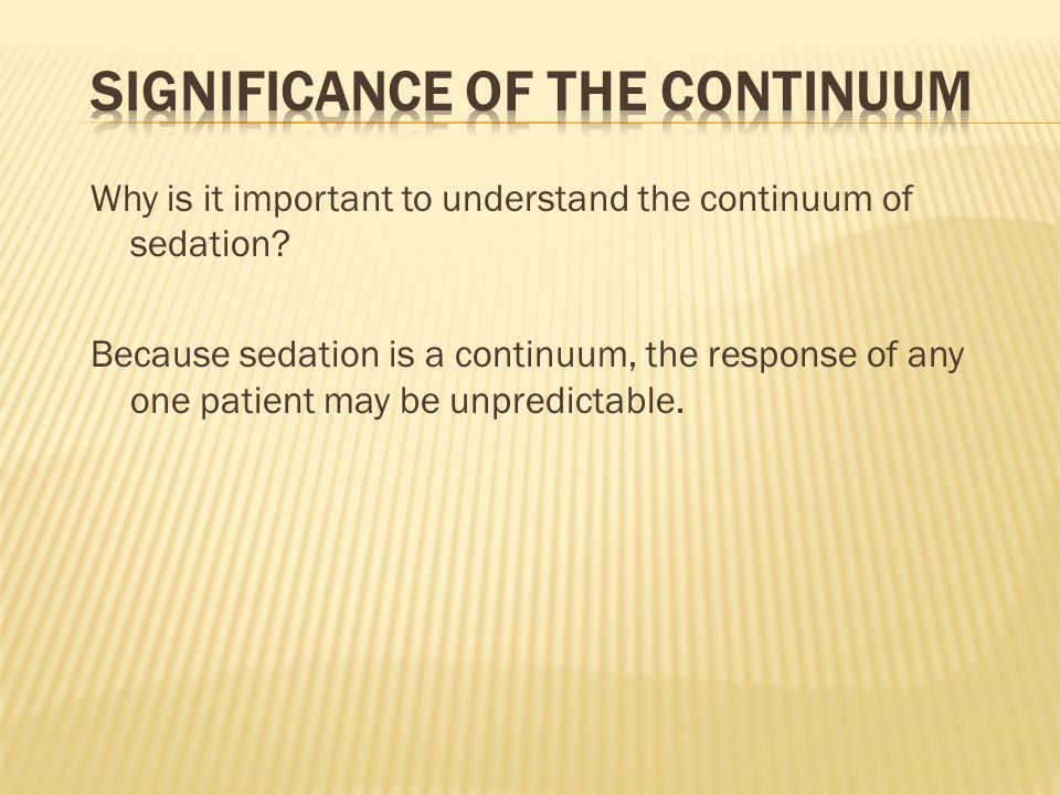 Why is it important to understand the continuum of sedation? Because sedation is a continuum, the response of any one patient may be unpredictable.