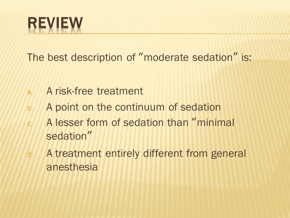 The best description of moderate sedation is: a. A risk-free treatment b. A point on the continuum of sedation c. A lesser form of sedation than minim