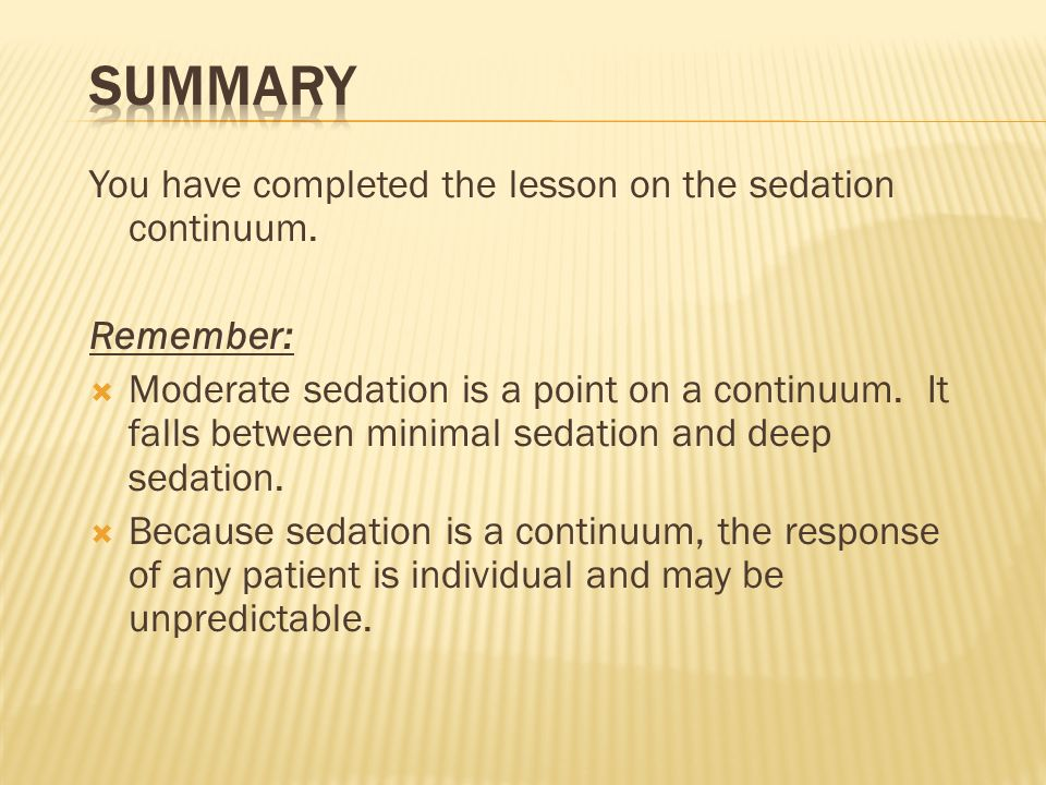 You have completed the lesson on the sedation continuum. Remember: Moderate sedation is a point on a continuum. It falls between minimal sedation and