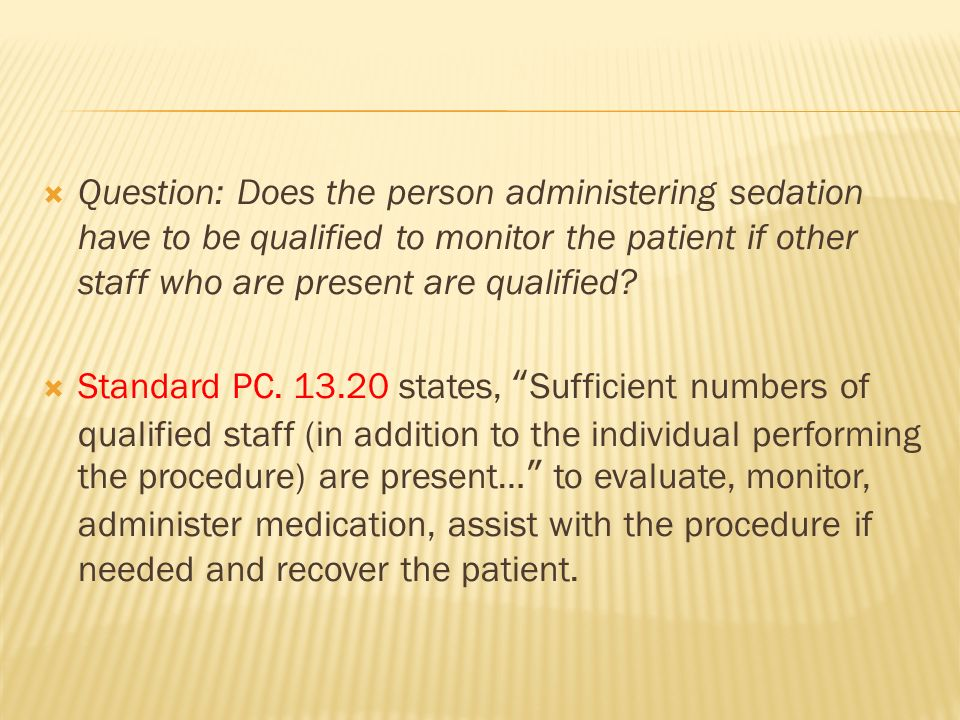 Question: Does the person administering sedation have to be qualified to monitor the patient if other staff who are present are qualified? Standard PC