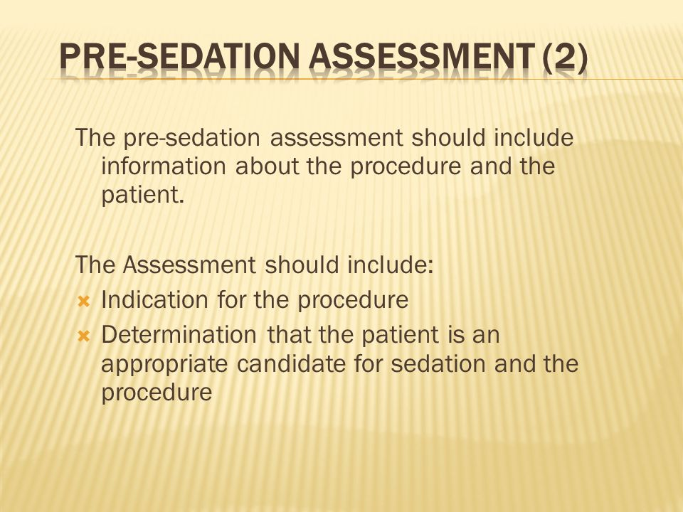 The pre-sedation assessment should include information about the procedure and the patient. The Assessment should include: Indication for the procedur