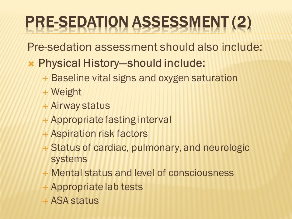 Pre-sedation assessment should also include: Physical Historyshould include: Baseline vital signs and oxygen saturation Weight Airway status Appropria
