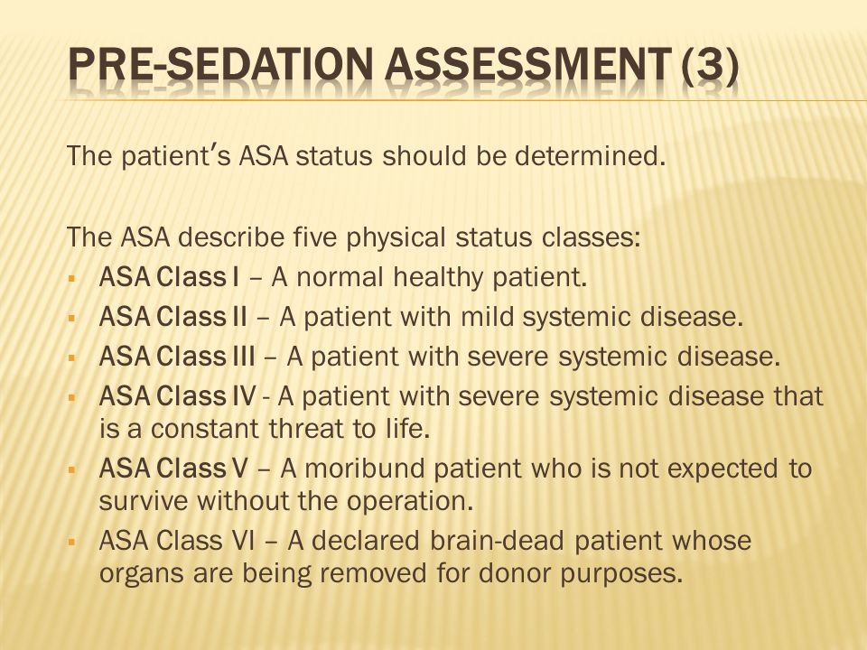 The patients ASA status should be determined. The ASA describe five physical status classes: ASA Class I – A normal healthy patient. ASA Class II – A