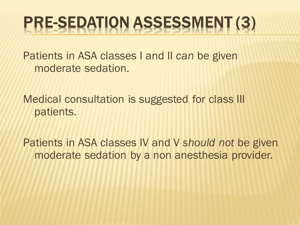 Patients in ASA classes I and II can be given moderate sedation. Medical consultation is suggested for class III patients. Patients in ASA classes IV