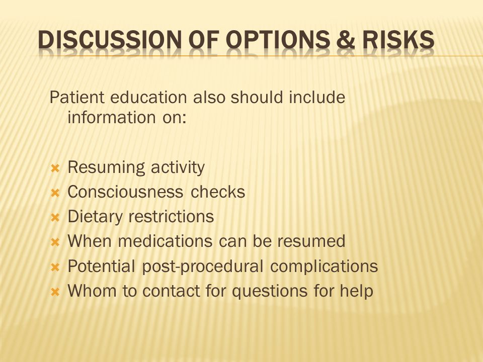 Patient education also should include information on: Resuming activity Consciousness checks Dietary restrictions When medications can be resumed Pote