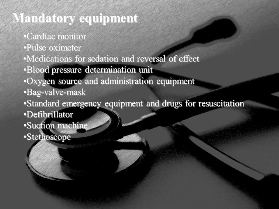 Mandatory equipment Cardiac monitorCardiac monitor Pulse oximeterPulse oximeter Medications for sedation and reversal of effectMedications for sedatio