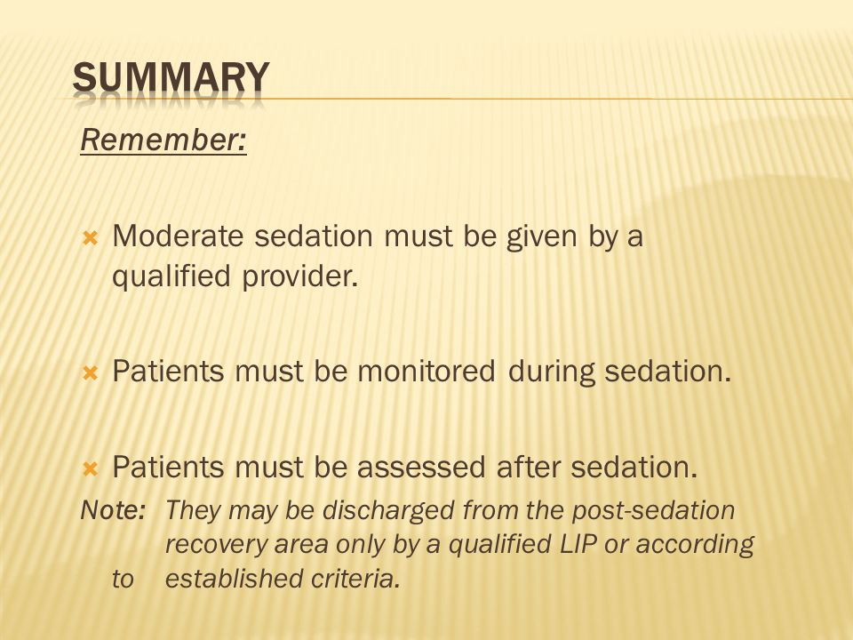 Remember: Moderate sedation must be given by a qualified provider. Patients must be monitored during sedation. Patients must be assessed after sedatio