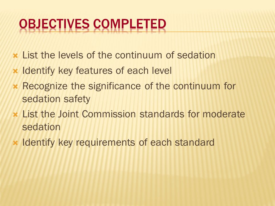 List the levels of the continuum of sedation Identify key features of each level Recognize the significance of the continuum for sedation safety List