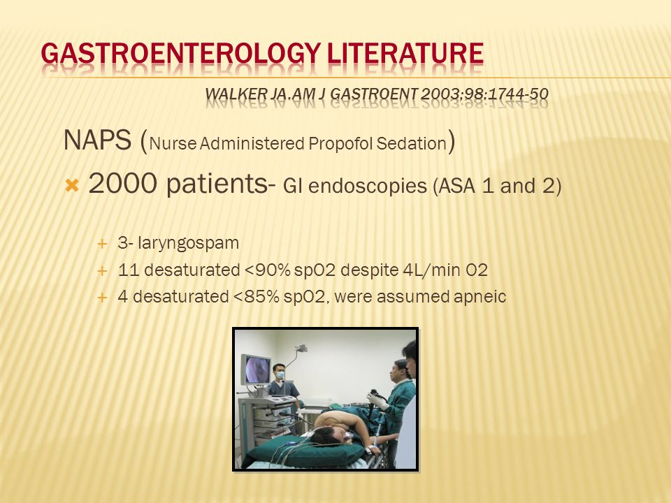 NAPS ( Nurse Administered Propofol Sedation ) 2000 patients- GI endoscopies (ASA 1 and 2) 3- laryngospam 11 desaturated <90% spO2 despite 4L/min O2 4