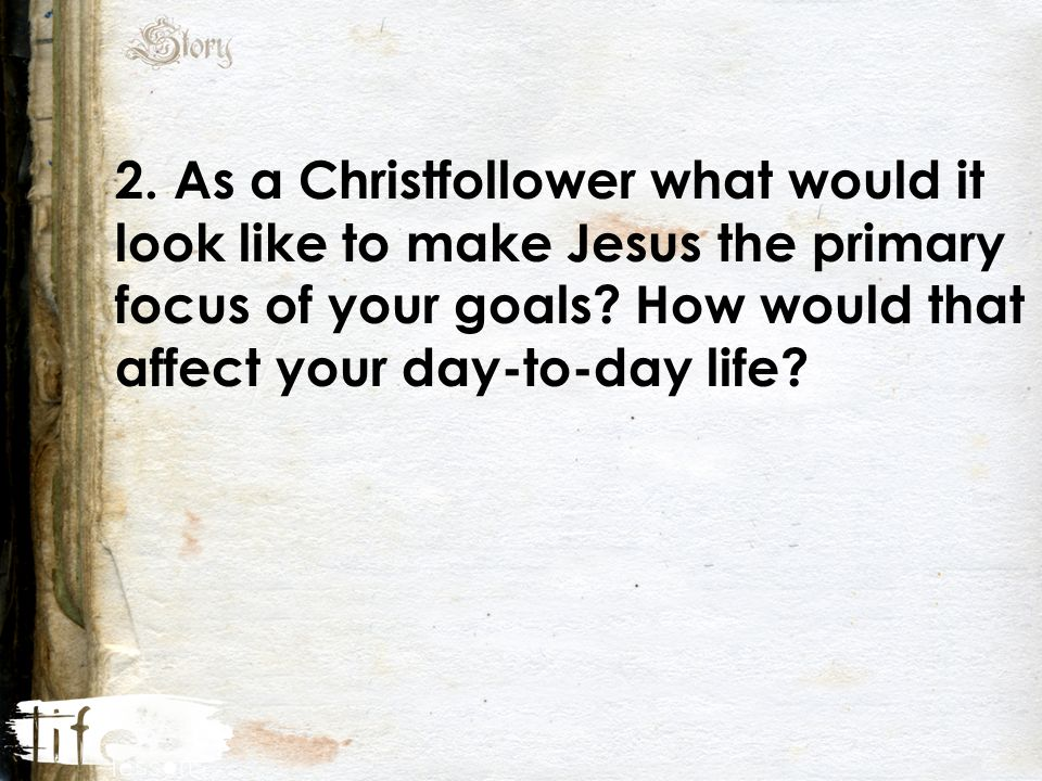 2. As a Christfollower what would it look like to make Jesus the primary focus of your goals.