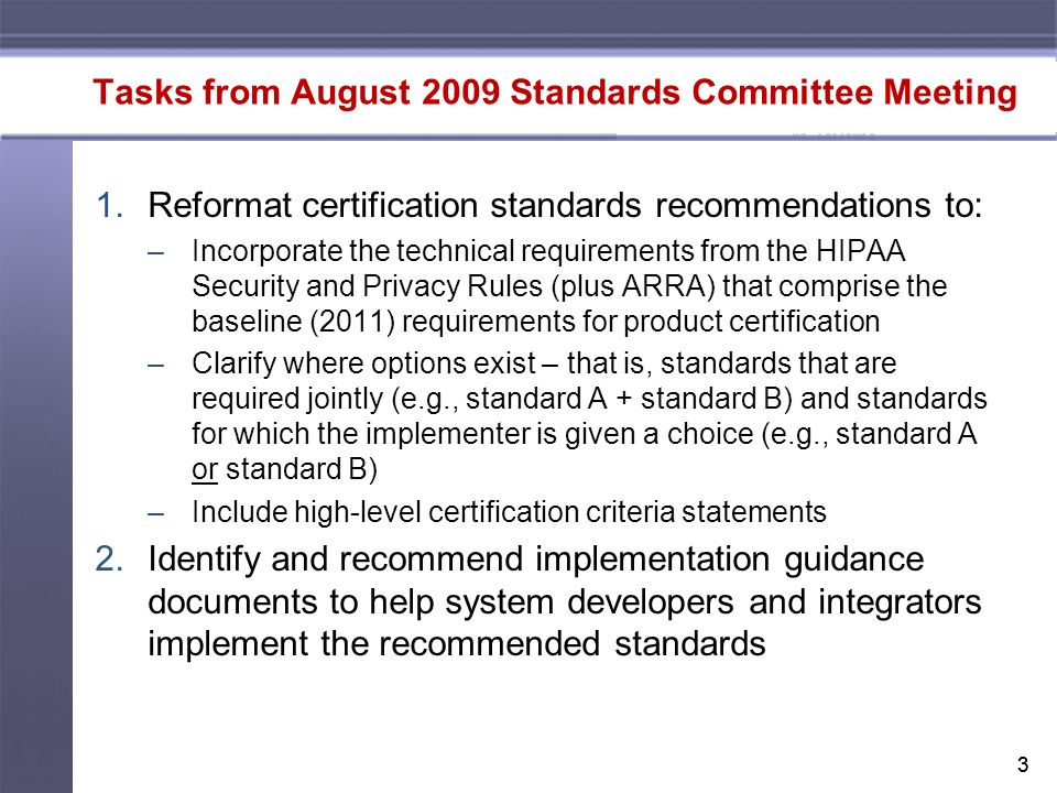 33 Tasks from August 2009 Standards Committee Meeting 1.Reformat certification standards recommendations to: –Incorporate the technical requirements from the HIPAA Security and Privacy Rules (plus ARRA) that comprise the baseline (2011) requirements for product certification –Clarify where options exist – that is, standards that are required jointly (e.g., standard A + standard B) and standards for which the implementer is given a choice (e.g., standard A or standard B) –Include high-level certification criteria statements 2.Identify and recommend implementation guidance documents to help system developers and integrators implement the recommended standards
