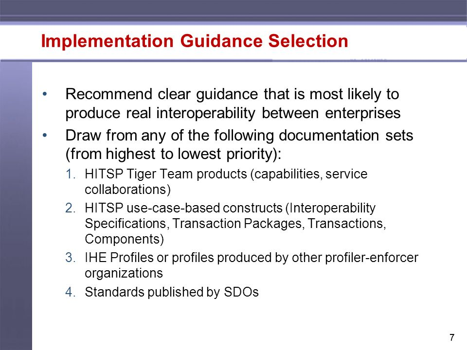 77 Implementation Guidance Selection Recommend clear guidance that is most likely to produce real interoperability between enterprises Draw from any of the following documentation sets (from highest to lowest priority): 1.HITSP Tiger Team products (capabilities, service collaborations) 2.HITSP use-case-based constructs (Interoperability Specifications, Transaction Packages, Transactions, Components) 3.IHE Profiles or profiles produced by other profiler-enforcer organizations 4.Standards published by SDOs