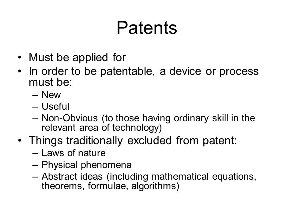 Patents Must be applied for In order to be patentable, a device or process must be: –New –Useful –Non-Obvious (to those having ordinary skill in the relevant area of technology) Things traditionally excluded from patent: –Laws of nature –Physical phenomena –Abstract ideas (including mathematical equations, theorems, formulae, algorithms)
