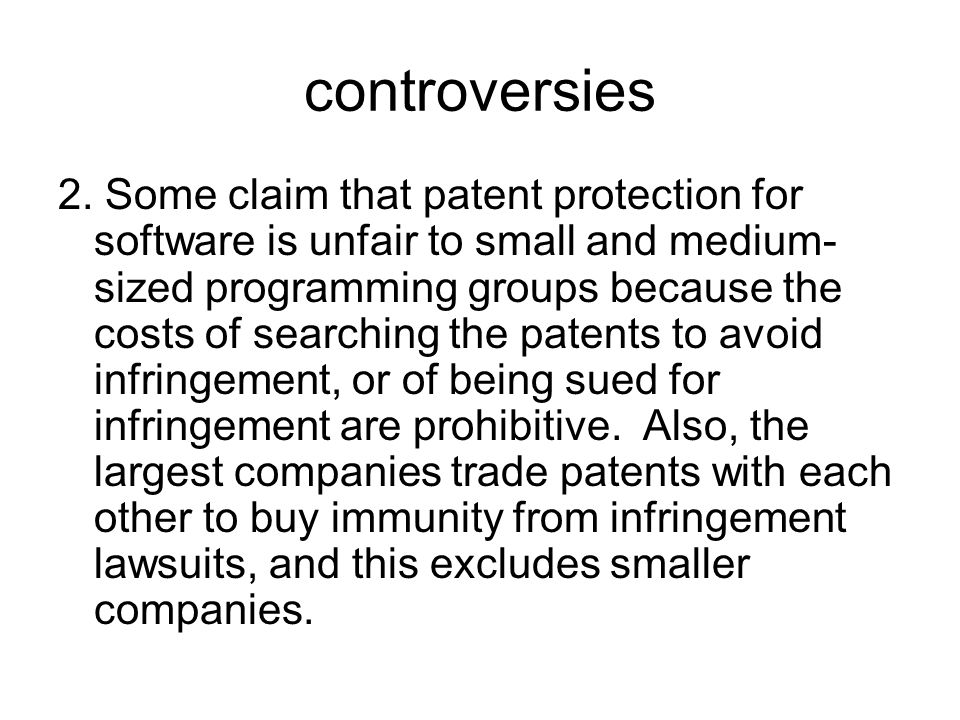 controversies 2. Some claim that patent protection for software is unfair to small and medium- sized programming groups because the costs of searching