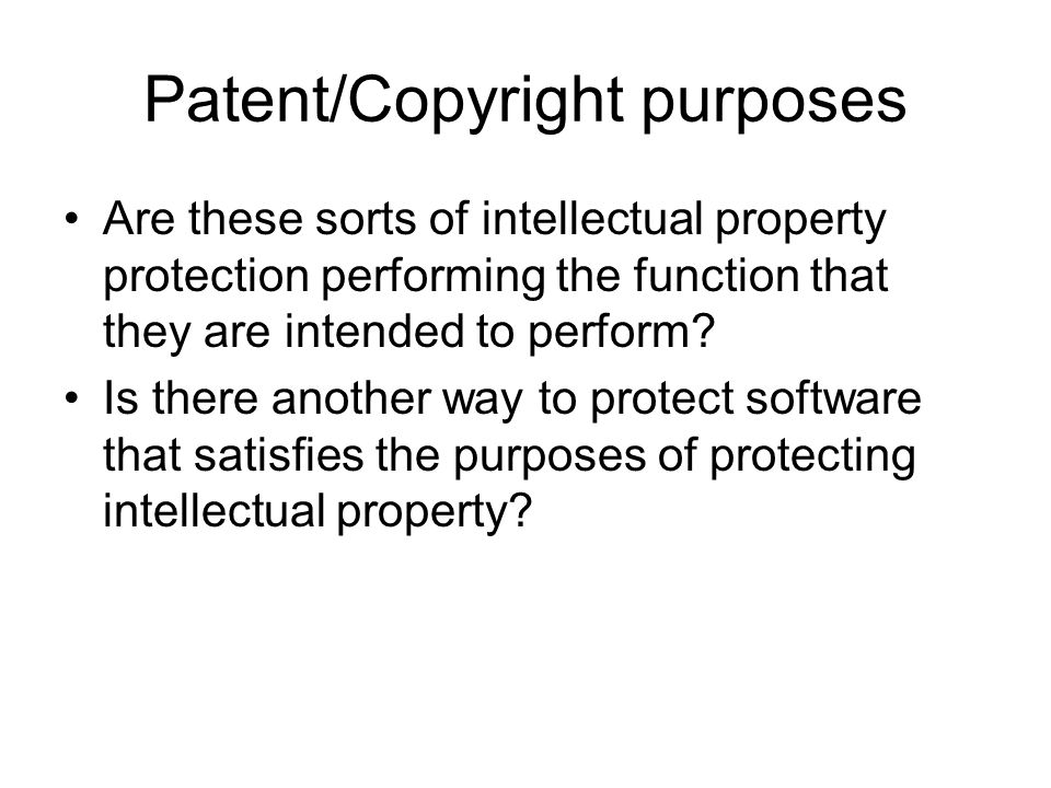 Patent/Copyright purposes Are these sorts of intellectual property protection performing the function that they are intended to perform.